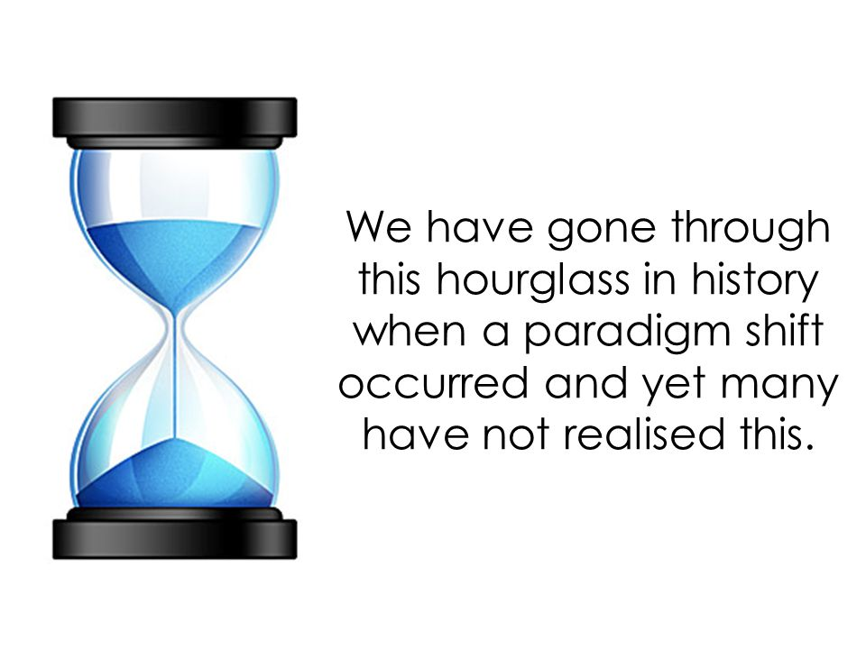 We have gone through this hourglass in history when a paradigm shift occurred and yet many have not realised this.