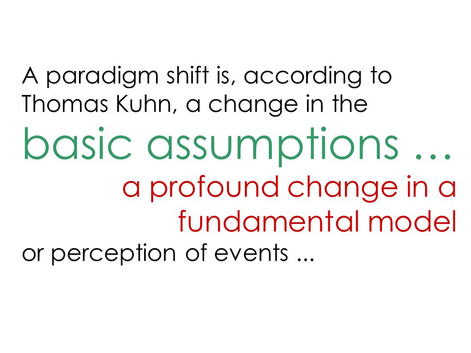 A paradigm shift is, according to Thomas Kuhn, a change in the basic assumptions … a profound change in a fundamental model or perception of events...