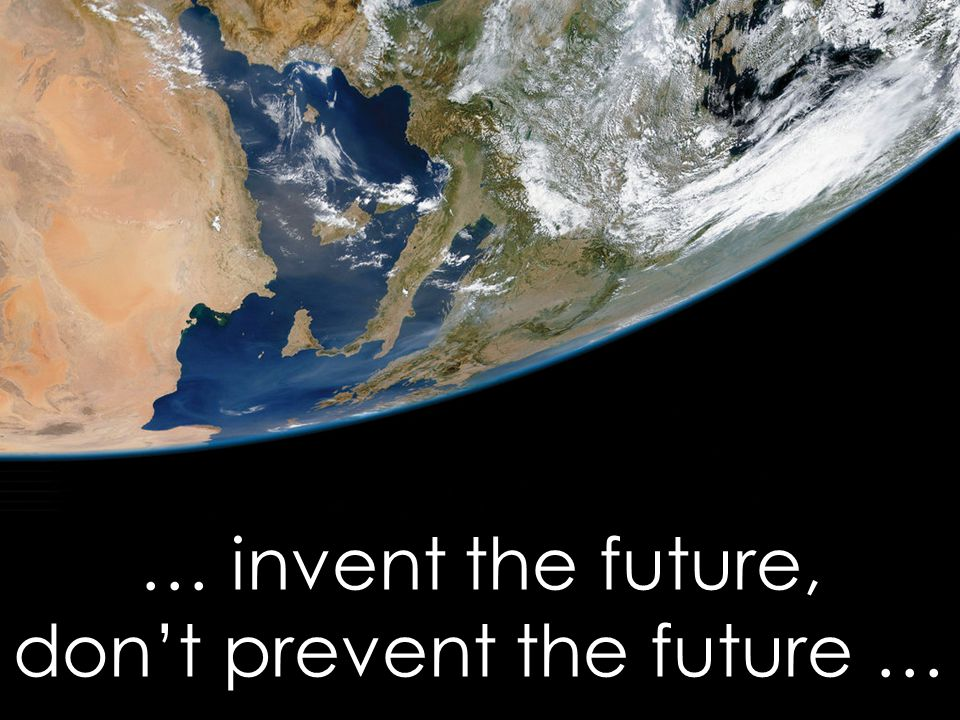 … invent the future, don't prevent the future …
