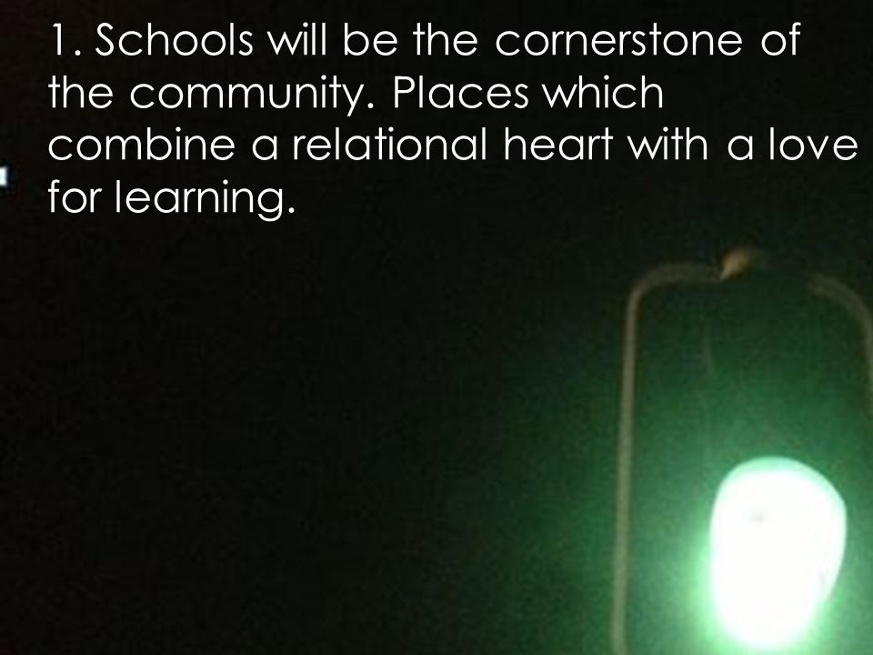 1. Schools will be the cornerstone of the community. Places which combine a relational heart with a love for learning.