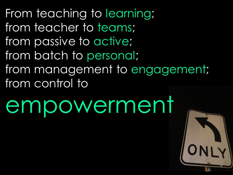 From teaching to learning; from teacher to teams; from passive to active; from batch to personal; from management to engagement; from control to empow
