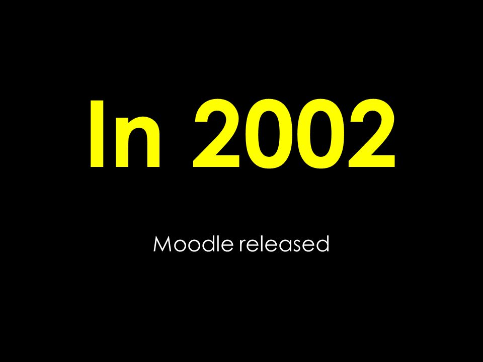 In 2002 Moodle released