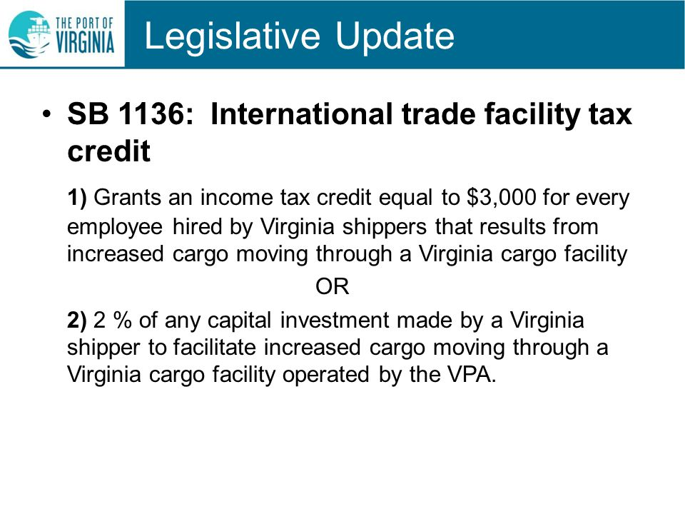 Legislative Update SB 1136: International trade facility tax credit 1) Grants an income tax credit equal to $3,000 for every employee hired by Virginia shippers that results from increased cargo moving through a Virginia cargo facility OR 2) 2 % of any capital investment made by a Virginia shipper to facilitate increased cargo moving through a Virginia cargo facility operated by the VPA.