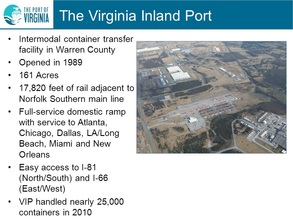 The Virginia Inland Port Intermodal container transfer facility in Warren County Opened in 1989 161 Acres 17,820 feet of rail adjacent to Norfolk Southern main line Full-service domestic ramp with service to Atlanta, Chicago, Dallas, LA/Long Beach, Miami and New Orleans Easy access to I-81 (North/South) and I-66 (East/West) VIP handled nearly 25,000 containers in 2010