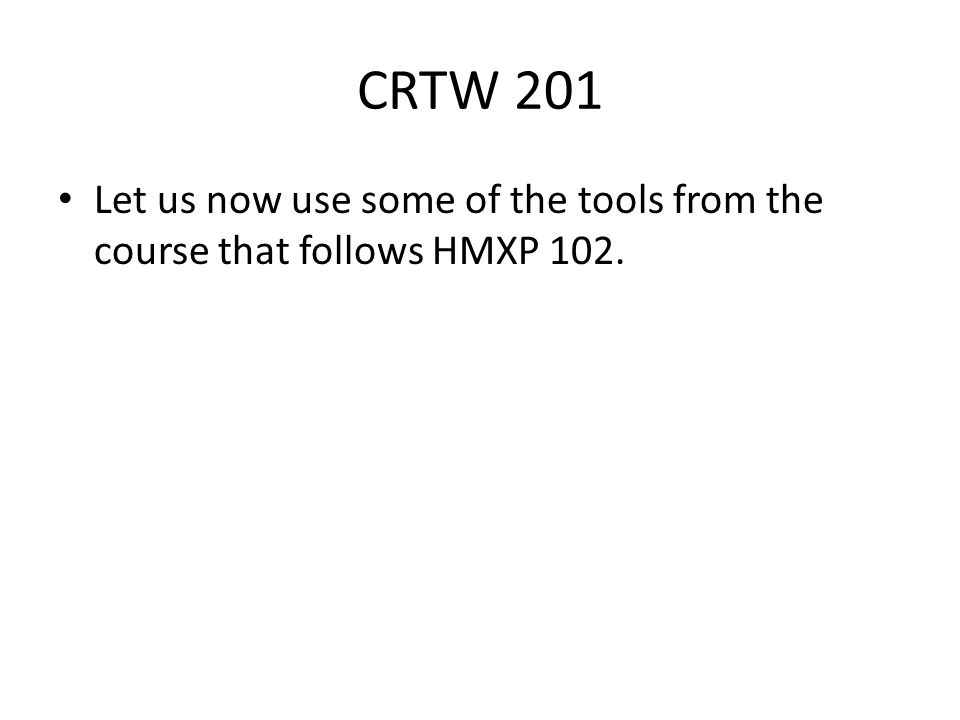 CRTW 201 Let us now use some of the tools from the course that follows HMXP 102.
