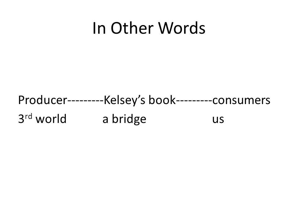 In Other Words Producer---------Kelsey's book---------consumers 3 rd world a bridge us