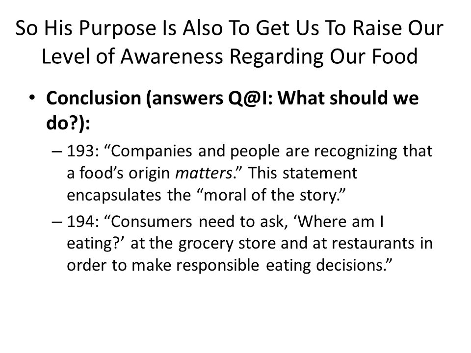 So His Purpose Is Also To Get Us To Raise Our Level of Awareness Regarding Our Food Conclusion (answers Q@I: What should we do ): – 193: Companies and people are recognizing that a food's origin matters. This statement encapsulates the moral of the story. – 194: Consumers need to ask, 'Where am I eating ' at the grocery store and at restaurants in order to make responsible eating decisions.