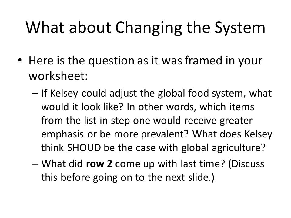 What about Changing the System Here is the question as it was framed in your worksheet: – If Kelsey could adjust the global food system, what would it look like.