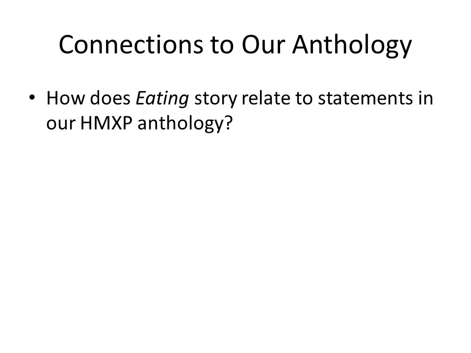 Connections to Our Anthology How does Eating story relate to statements in our HMXP anthology