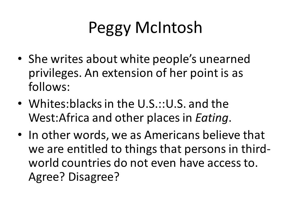 Peggy McIntosh She writes about white people's unearned privileges.