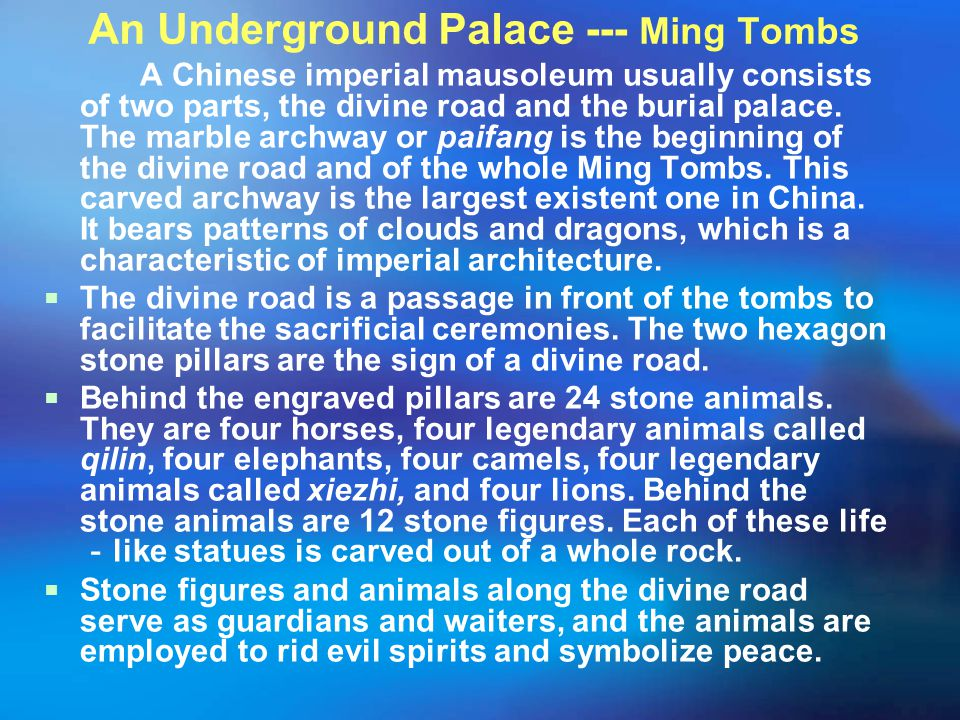 An Underground Palace --- Ming Tombs A Chinese imperial mausoleum usually consists of two parts, the divine road and the burial palace. The marble arc