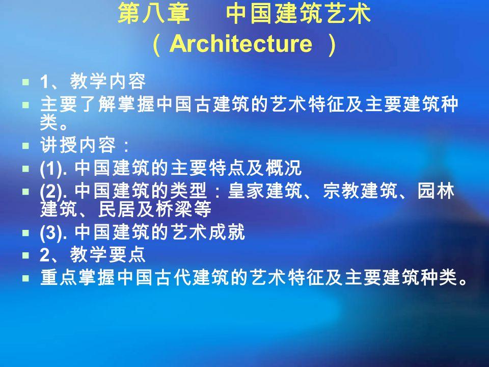 第八章 中国建筑艺术 ( Architecture )  1 、教学内容  主要了解掌握中国古建筑的艺术特征及主要建筑种 类。  讲授内容:  (1). 中国建筑的主要特点及概况  (2). 中国建筑的类型:皇家建筑、宗教建筑、园林 建筑、民居及桥梁等  (3). 中国建筑的艺术成就 