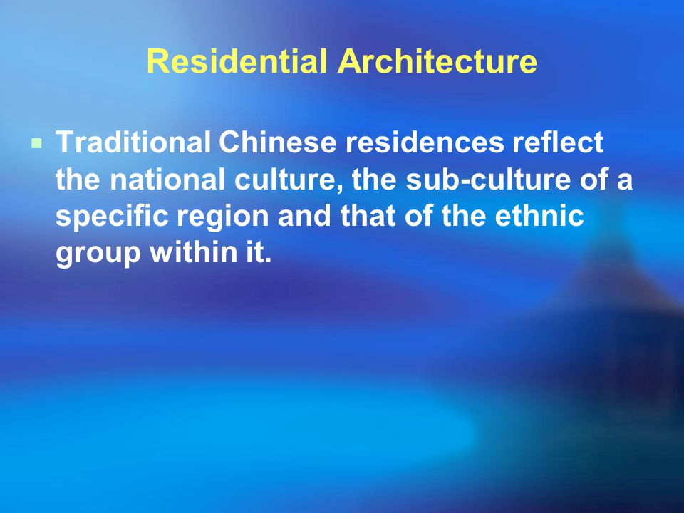 Residential Architecture  Traditional Chinese residences reflect the national culture, the sub-culture of a specific region and that of the ethnic gr