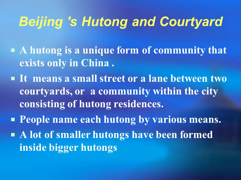 Beijing 's Hutong and Courtyard  A hutong is a unique form of community that exists only in China.  It means a small street or a lane between two co