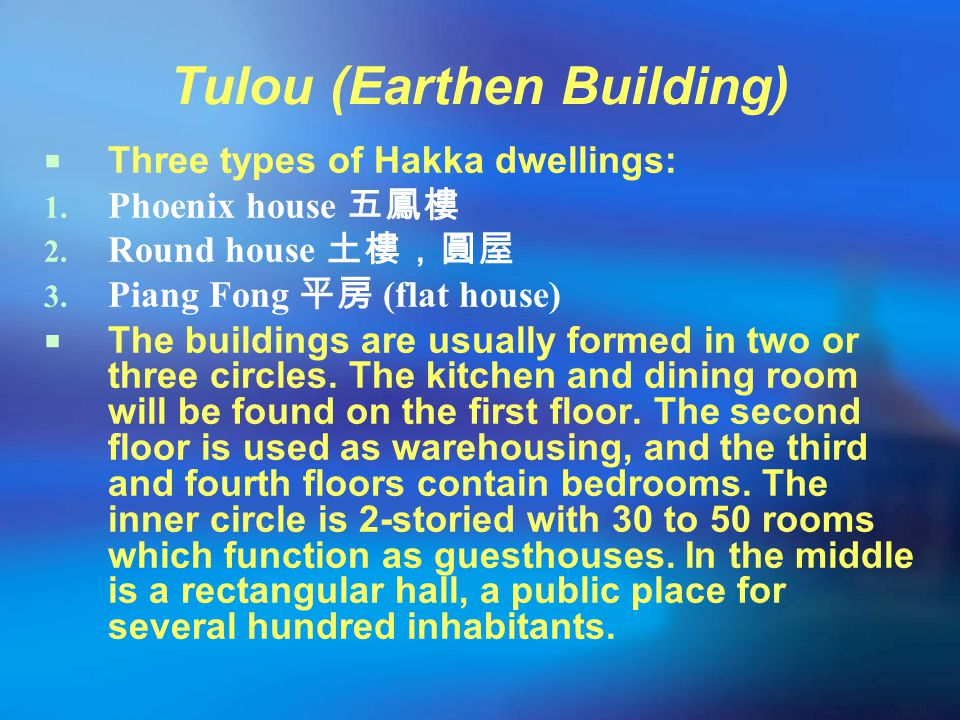 Tulou (Earthen Building)  Three types of Hakka dwellings: 1. Phoenix house 五鳳樓 2. Round house 土樓,圓屋 3. Piang Fong 平房 (flat house)  The buildings are