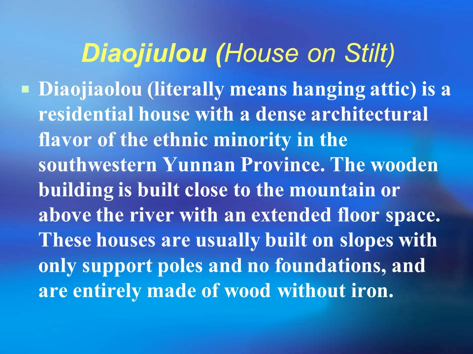 Diaojiulou (House on Stilt)  Diaojiaolou (literally means hanging attic) is a residential house with a dense architectural flavor of the ethnic minor