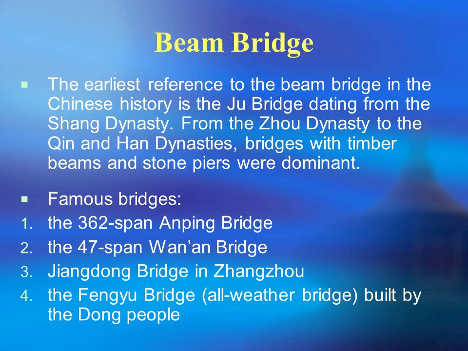 Beam Bridge  The earliest reference to the beam bridge in the Chinese history is the Ju Bridge dating from the Shang Dynasty. From the Zhou Dynasty t