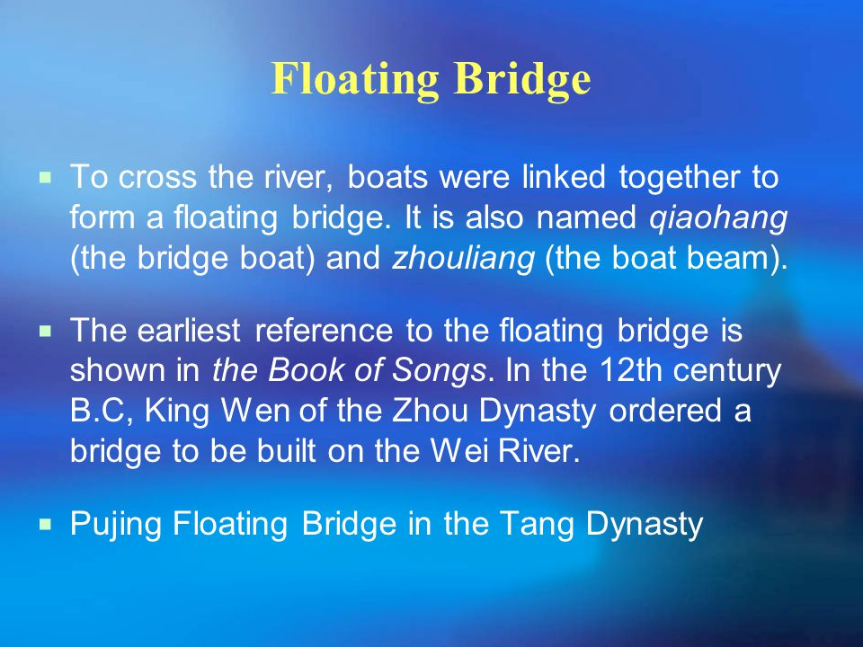Floating Bridge  To cross the river, boats were linked together to form a floating bridge. It is also named qiaohang (the bridge boat) and zhouliang