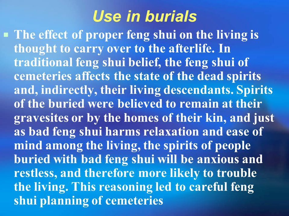 Use in burials  The effect of proper feng shui on the living is thought to carry over to the afterlife. In traditional feng shui belief, the feng shu