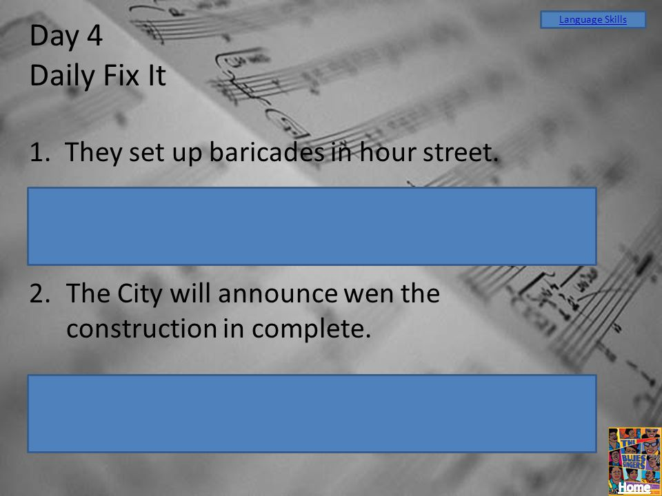Day 4 Daily Fix It 1. They set up baricades in hour street. They set up barricades in our street. 2.The City will announce wen the construction in com