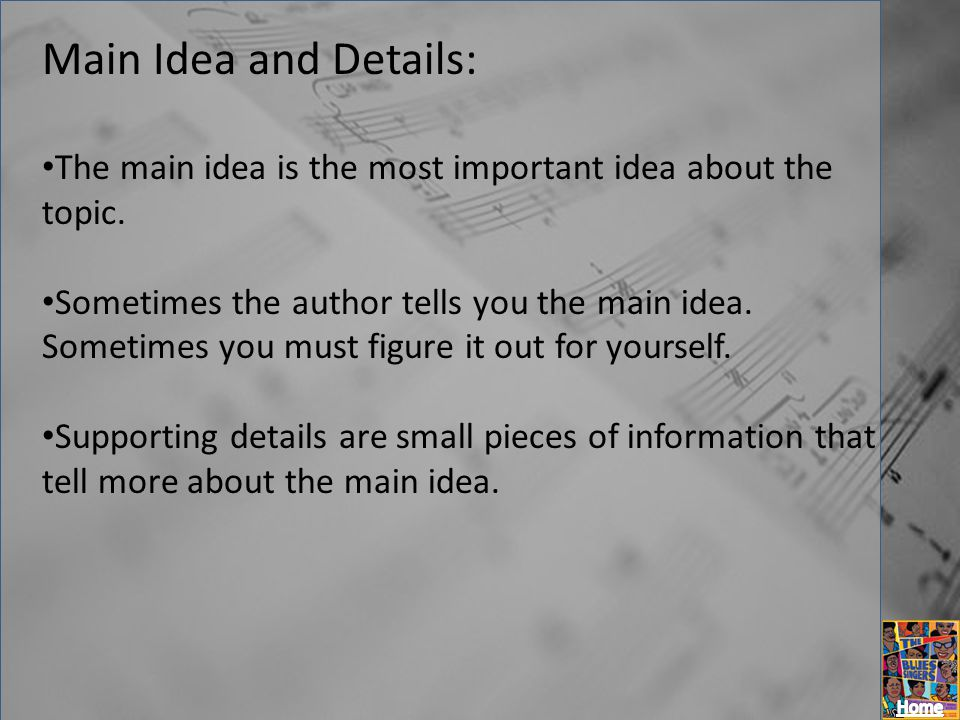 Main Idea and Details: The main idea is the most important idea about the topic. Sometimes the author tells you the main idea. Sometimes you must figu