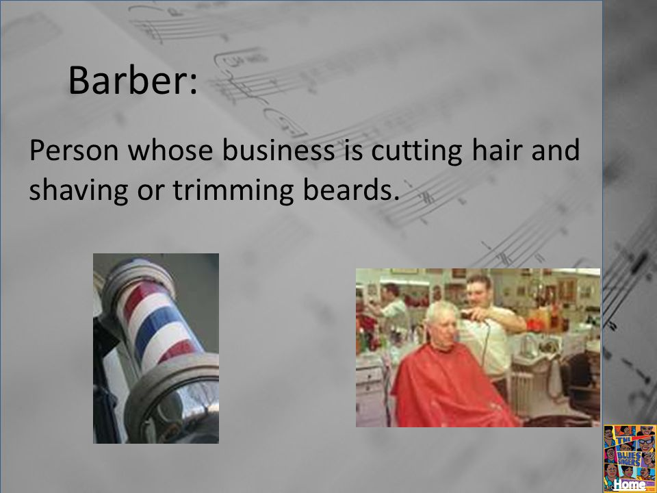 Barber: Person whose business is cutting hair and shaving or trimming beards.