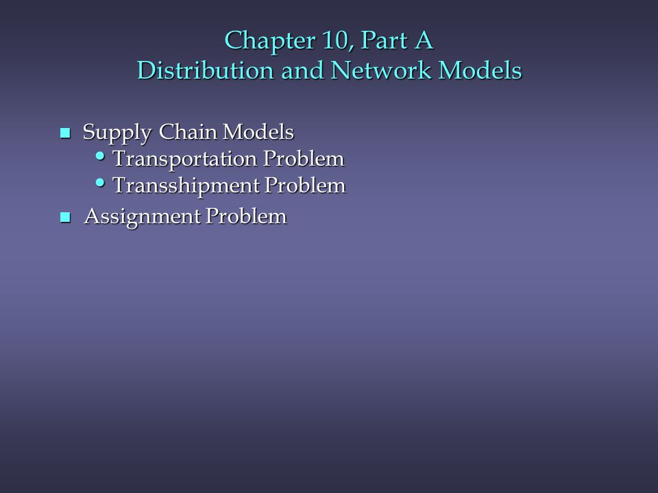 Chapter 10, Part A Distribution and Network Models n Supply Chain Models Transportation Problem Transportation Problem Transshipment Problem Transshipment Problem n Assignment Problem