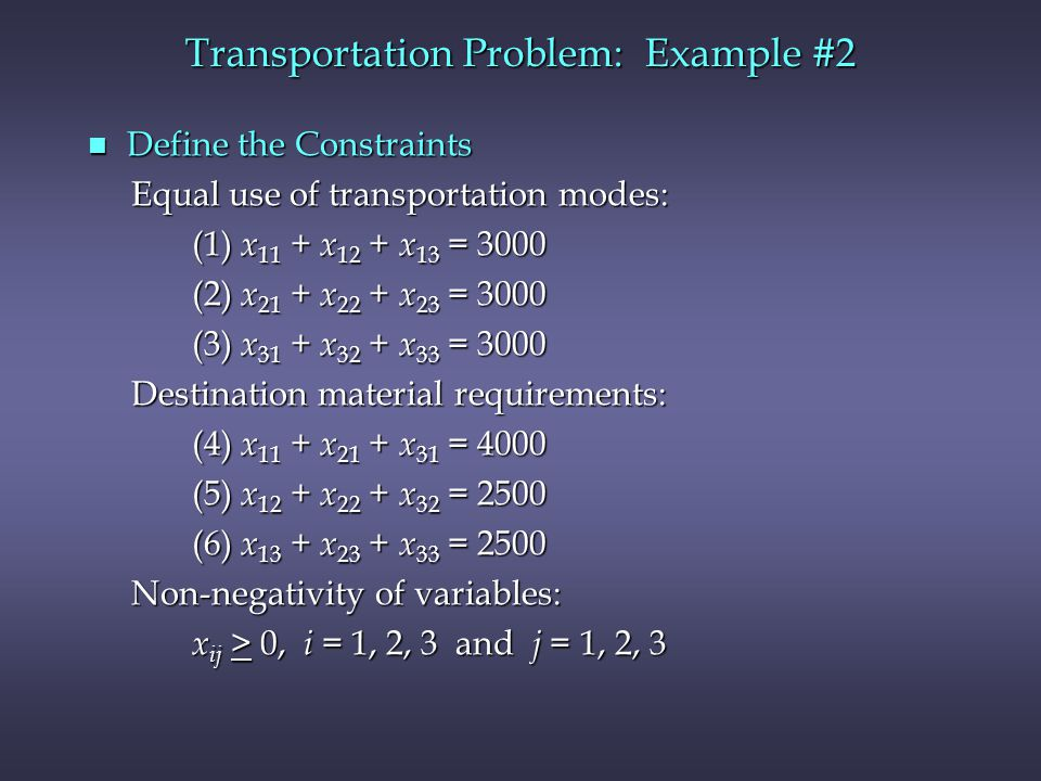 n Define the Constraints Equal use of transportation modes: Equal use of transportation modes: (1) x 11 + x 12 + x 13 = 3000 (1) x 11 + x 12 + x 13 = 3000 (2) x 21 + x 22 + x 23 = 3000 (2) x 21 + x 22 + x 23 = 3000 (3) x 31 + x 32 + x 33 = 3000 (3) x 31 + x 32 + x 33 = 3000 Destination material requirements: Destination material requirements: (4) x 11 + x 21 + x 31 = 4000 (4) x 11 + x 21 + x 31 = 4000 (5) x 12 + x 22 + x 32 = 2500 (5) x 12 + x 22 + x 32 = 2500 (6) x 13 + x 23 + x 33 = 2500 (6) x 13 + x 23 + x 33 = 2500 Non-negativity of variables: Non-negativity of variables: x ij > 0, i = 1, 2, 3 and j = 1, 2, 3 x ij > 0, i = 1, 2, 3 and j = 1, 2, 3 Transportation Problem: Example #2