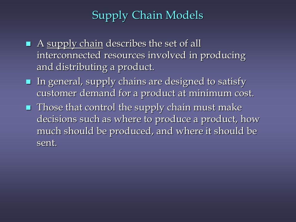 Supply Chain Models n A supply chain describes the set of all interconnected resources involved in producing and distributing a product.
