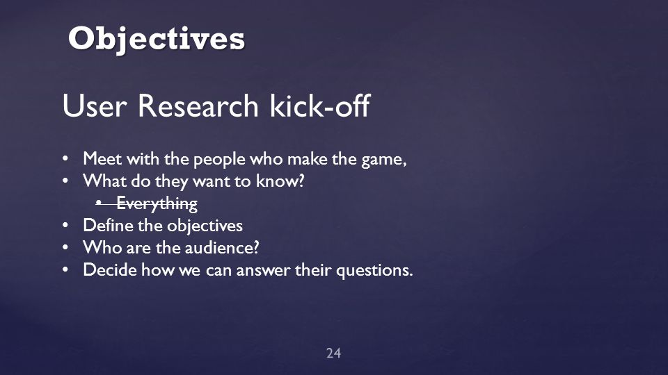 Objectives 24 User Research kick-off Meet with the people who make the game, What do they want to know? Everything Define the objectives Who are the a
