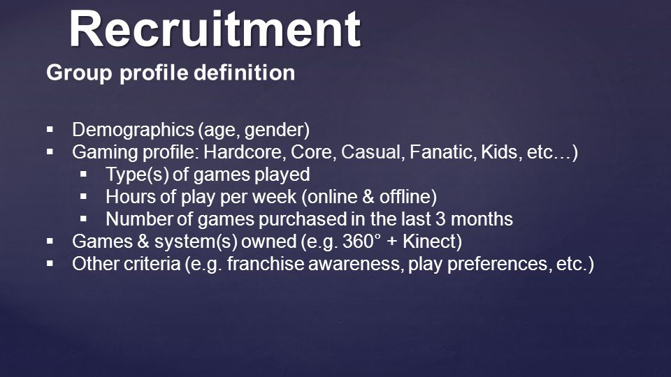 Recruitment Group profile definition  Demographics (age, gender)  Gaming profile: Hardcore, Core, Casual, Fanatic, Kids, etc…)  Type(s) of games pl