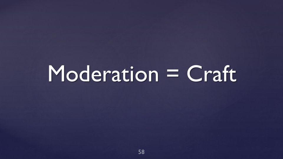 Moderation = Craft 58