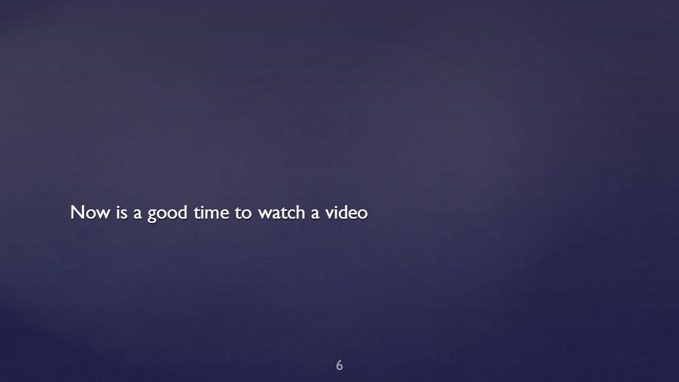 Now is a good time to watch a video 6