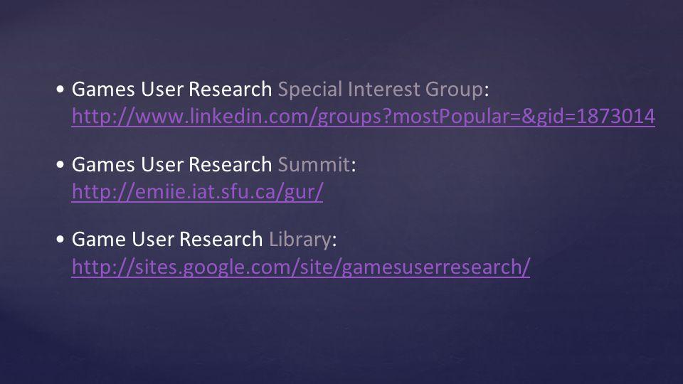 Games User Research Special Interest Group: http://www.linkedin.com/groups?mostPopular=&gid=1873014 http://www.linkedin.com/groups?mostPopular=&gid=1873014 Games User Research Summit: http://emiie.iat.sfu.ca/gur/ http://emiie.iat.sfu.ca/gur/ Game User Research Library: http://sites.google.com/site/gamesuserresearch/ http://sites.google.com/site/gamesuserresearch/