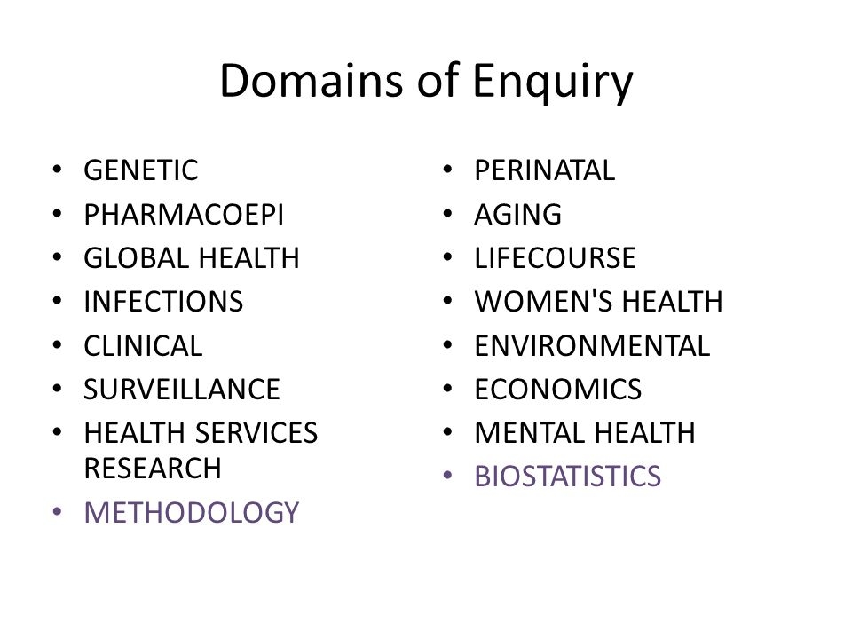 Domains of Enquiry GENETIC PHARMACOEPI GLOBAL HEALTH INFECTIONS CLINICAL SURVEILLANCE HEALTH SERVICES RESEARCH METHODOLOGY PERINATAL AGING LIFECOURSE WOMEN S HEALTH ENVIRONMENTAL ECONOMICS MENTAL HEALTH BIOSTATISTICS