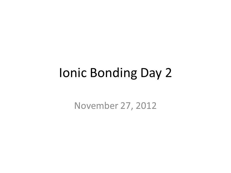 Ionic Bonding Day 2 November 27, 2012