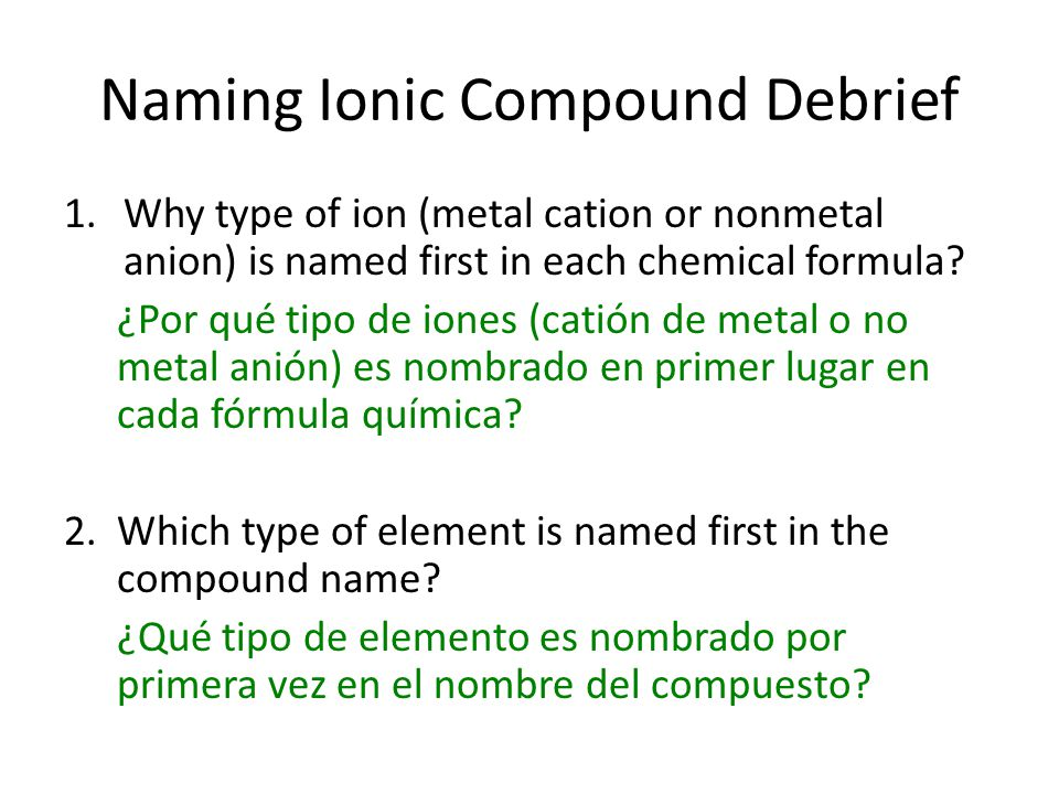 Naming Ionic Compound Debrief 1.Why type of ion (metal cation or nonmetal anion) is named first in each chemical formula.