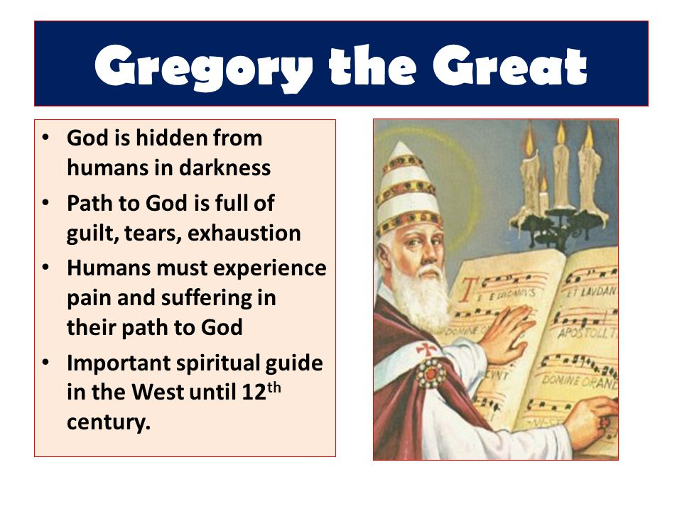 Gregory the Great God is hidden from humans in darkness Path to God is full of guilt, tears, exhaustion Humans must experience pain and suffering in their path to God Important spiritual guide in the West until 12 th century.