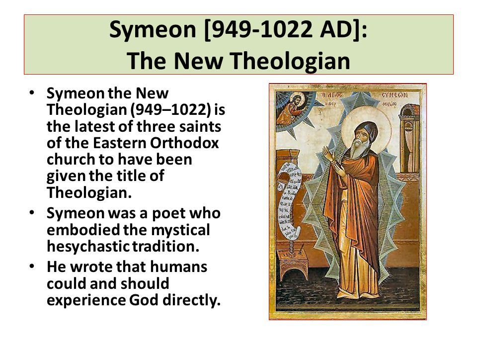 Symeon [949-1022 AD]: The New Theologian Symeon the New Theologian (949–1022) is the latest of three saints of the Eastern Orthodox church to have been given the title of Theologian.
