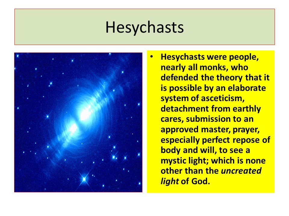 Hesychasts Hesychasts were people, nearly all monks, who defended the theory that it is possible by an elaborate system of asceticism, detachment from earthly cares, submission to an approved master, prayer, especially perfect repose of body and will, to see a mystic light; which is none other than the uncreated light of God.