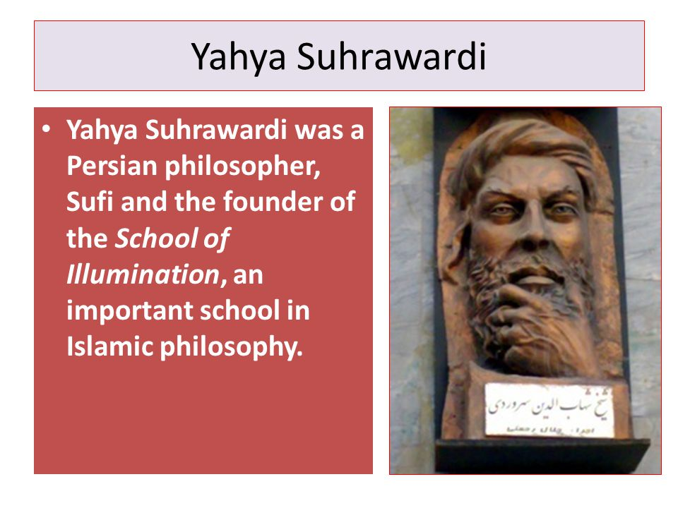 Yahya Suhrawardi Yahya Suhrawardi was a Persian philosopher, Sufi and the founder of the School of Illumination, an important school in Islamic philosophy.