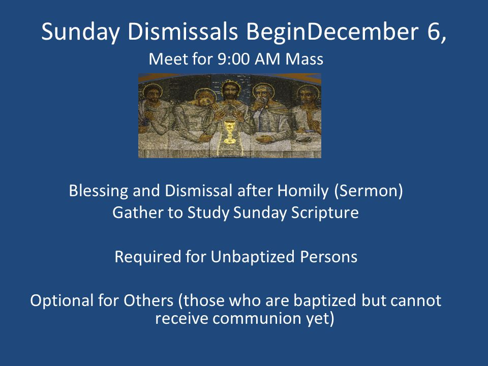 Sunday Dismissals BeginDecember 6, Meet for 9:00 AM Mass Blessing and Dismissal after Homily (Sermon) Gather to Study Sunday Scripture Required for Unbaptized Persons Optional for Others (those who are baptized but cannot receive communion yet)