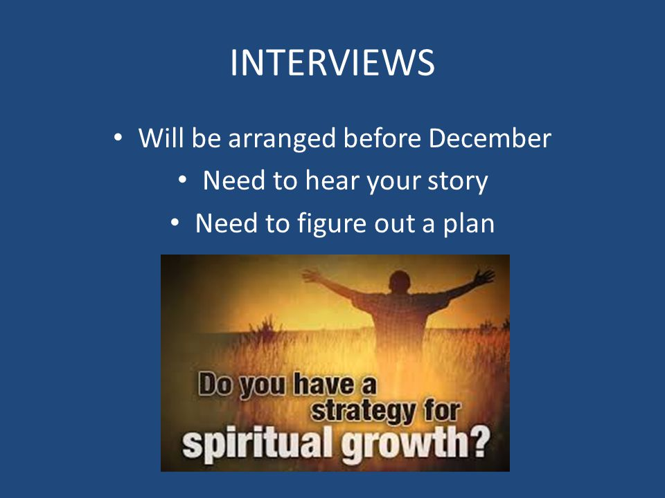INTERVIEWS Will be arranged before December Need to hear your story Need to figure out a plan