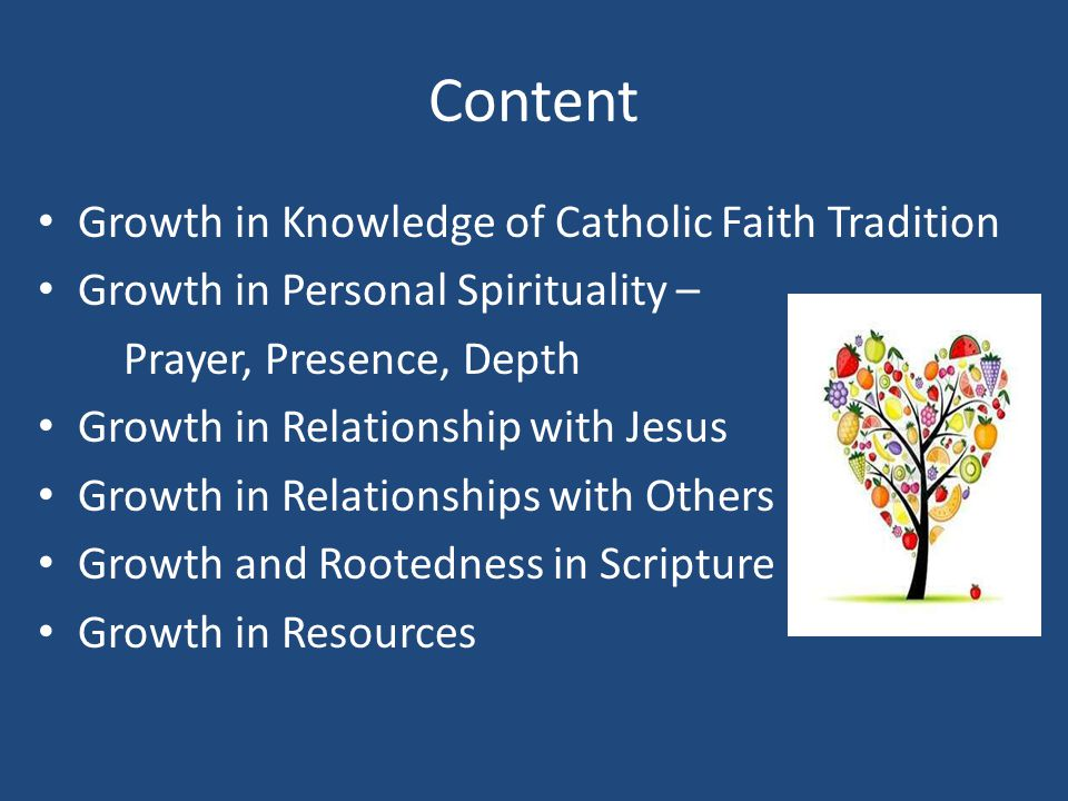 Content Growth in Knowledge of Catholic Faith Tradition Growth in Personal Spirituality – Prayer, Presence, Depth Growth in Relationship with Jesus Growth in Relationships with Others Growth and Rootedness in Scripture Growth in Resources