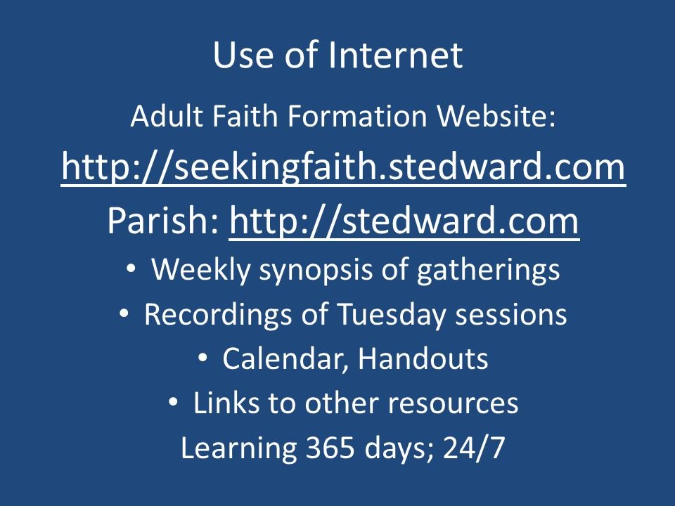 Use of Internet Adult Faith Formation Website: http://seekingfaith.stedward.com Parish: http://stedward.com Weekly synopsis of gatherings Recordings of Tuesday sessions Calendar, Handouts Links to other resources Learning 365 days; 24/7