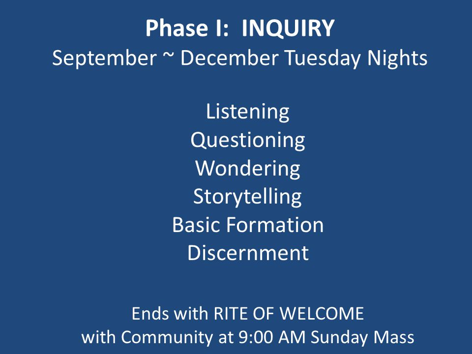 Phase I: INQUIRY September ~ December Tuesday Nights Listening Questioning Wondering Storytelling Basic Formation Discernment Ends with RITE OF WELCOME with Community at 9:00 AM Sunday Mass