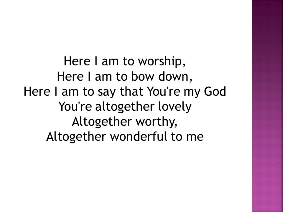 Here I am to worship, Here I am to bow down, Here I am to say that You re my God You re altogether lovely Altogether worthy, Altogether wonderful to me