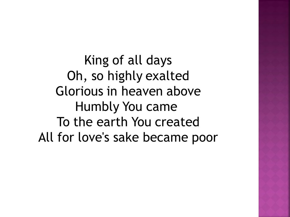 King of all days Oh, so highly exalted Glorious in heaven above Humbly You came To the earth You created All for love s sake became poor