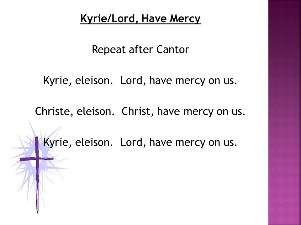 Kyrie/Lord, Have Mercy Repeat after Cantor Kyrie, eleison.