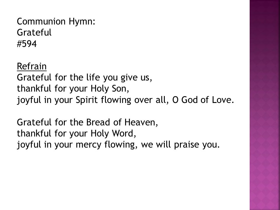 Communion Hymn: Grateful #594 Refrain Grateful for the life you give us, thankful for your Holy Son, joyful in your Spirit flowing over all, O God of Love.